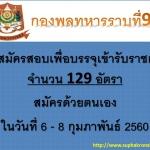 กองพลทหารราบที่ 9 เปิดรับสมัครสอบเพื่อบรรจุเข้ารับราชการ จำนวน 9 อัตรา และอะไหล่ 120 อัตรา สมัครด้วยตนเอง ในวันที่ 6 - 8 กุมภาพันธ์ 2560